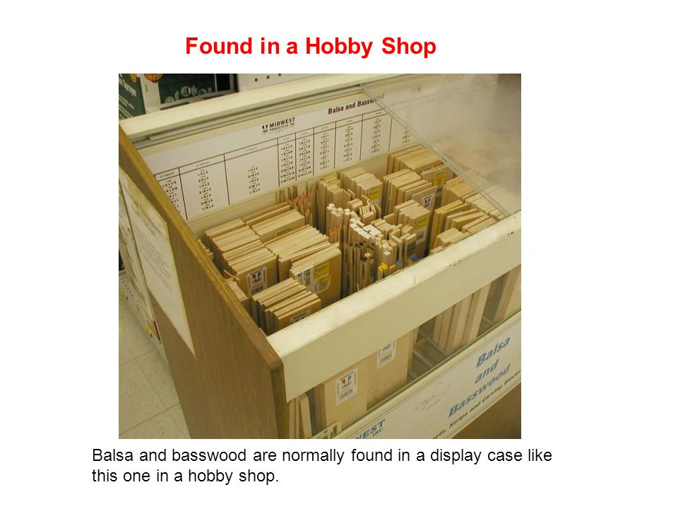 Found in a Hobby Shop Balsa and basswood are normally found in a display case like this one in a hobby shop.