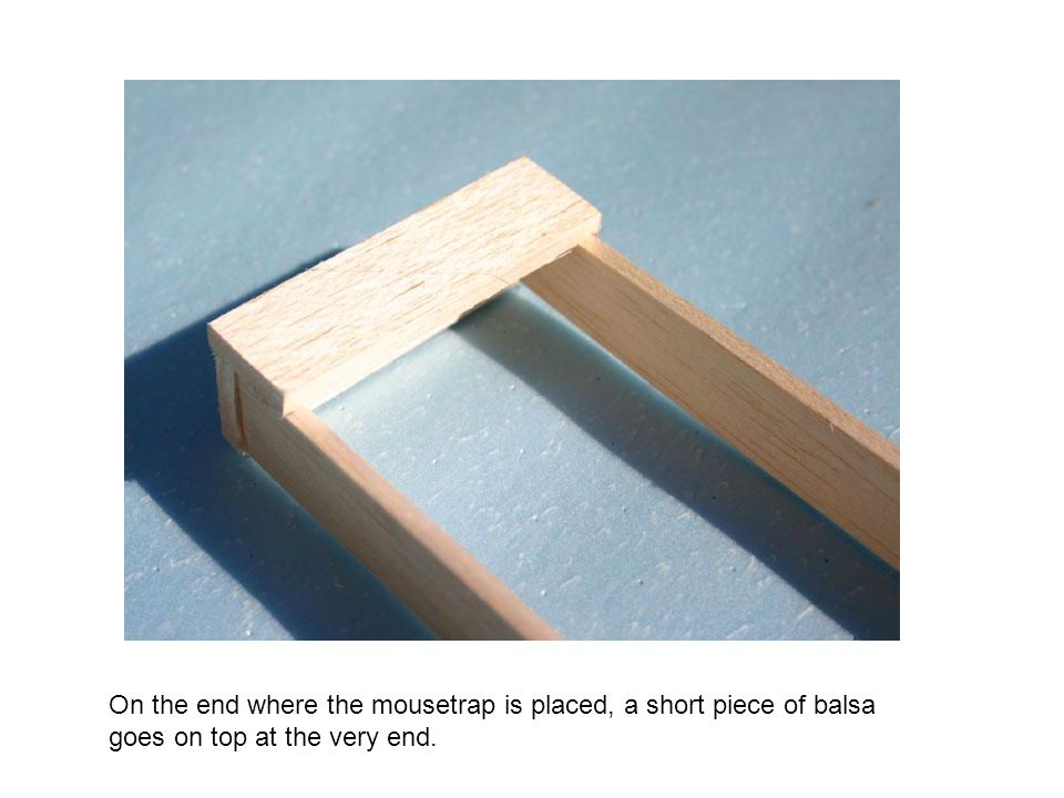 On the end where the mousetrap is placed, a short piece of balsa goes on top at the very end.