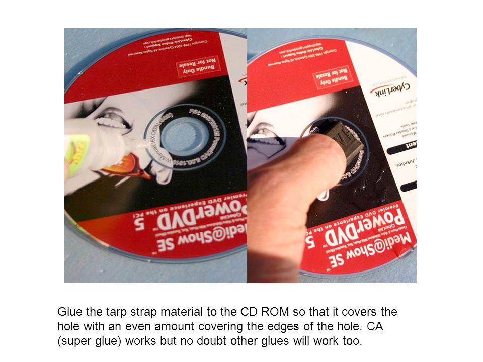 Glue the tarp strap material to the CD ROM so that it covers the hole with an even amount covering the edges of the hole.