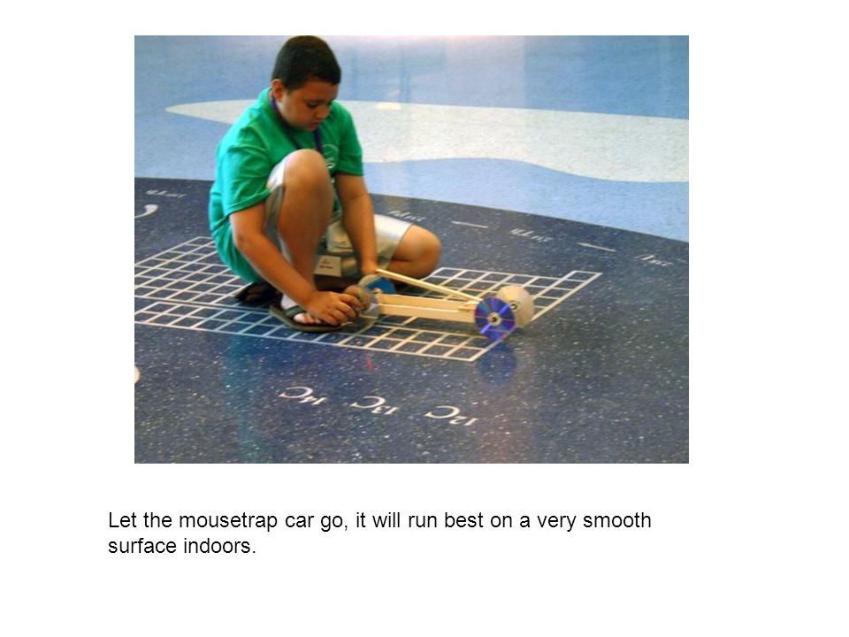 Let the mousetrap car go, it will run best on a very smooth surface indoors.