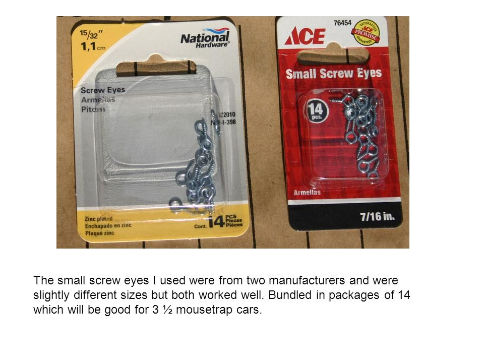 The small screw eyes I used were from two manufacturers and were slightly different sizes but both worked well.