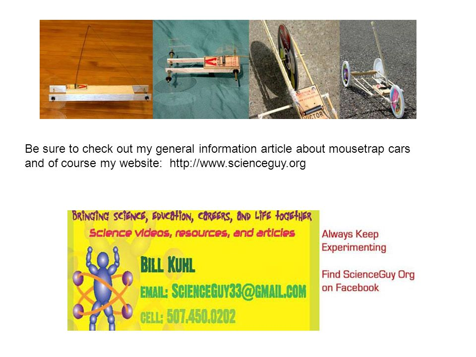 Be sure to check out my general information article about mousetrap cars and of course my website: http://www.scienceguy.org
