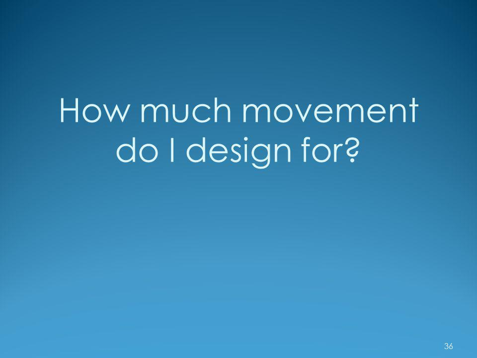 How much movement do I design for
