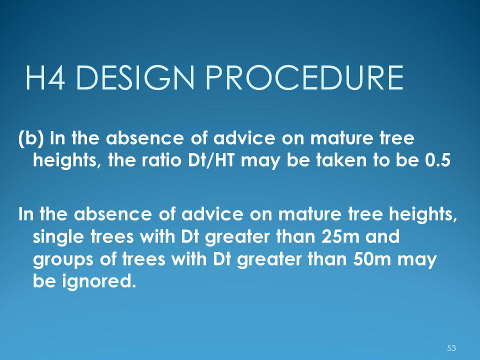 H4 DESIGN PROCEDURE (b) In the absence of advice on mature tree heights, the ratio Dt/HT may be taken to be 0.5.