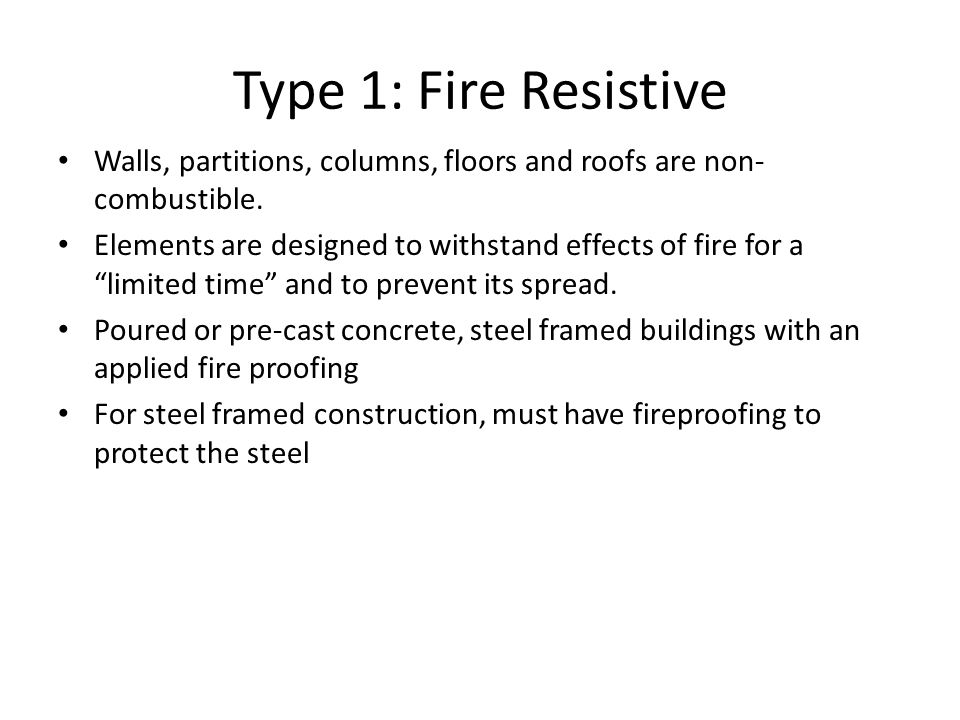 Type 1: Fire Resistive Walls, partitions, columns, floors and roofs are non-combustible.