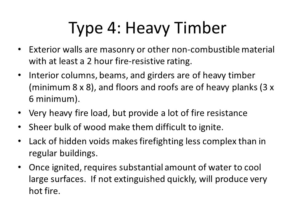 Type 4: Heavy Timber Exterior walls are masonry or other non-combustible material with at least a 2 hour fire-resistive rating.