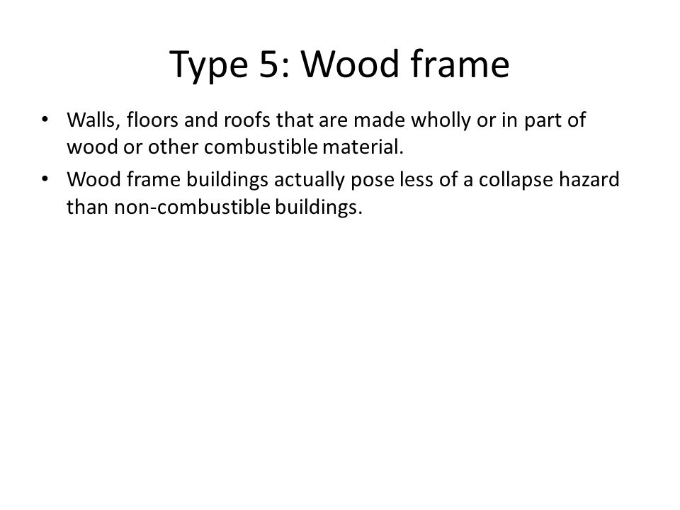 Type 5: Wood frame Walls, floors and roofs that are made wholly or in part of wood or other combustible material.