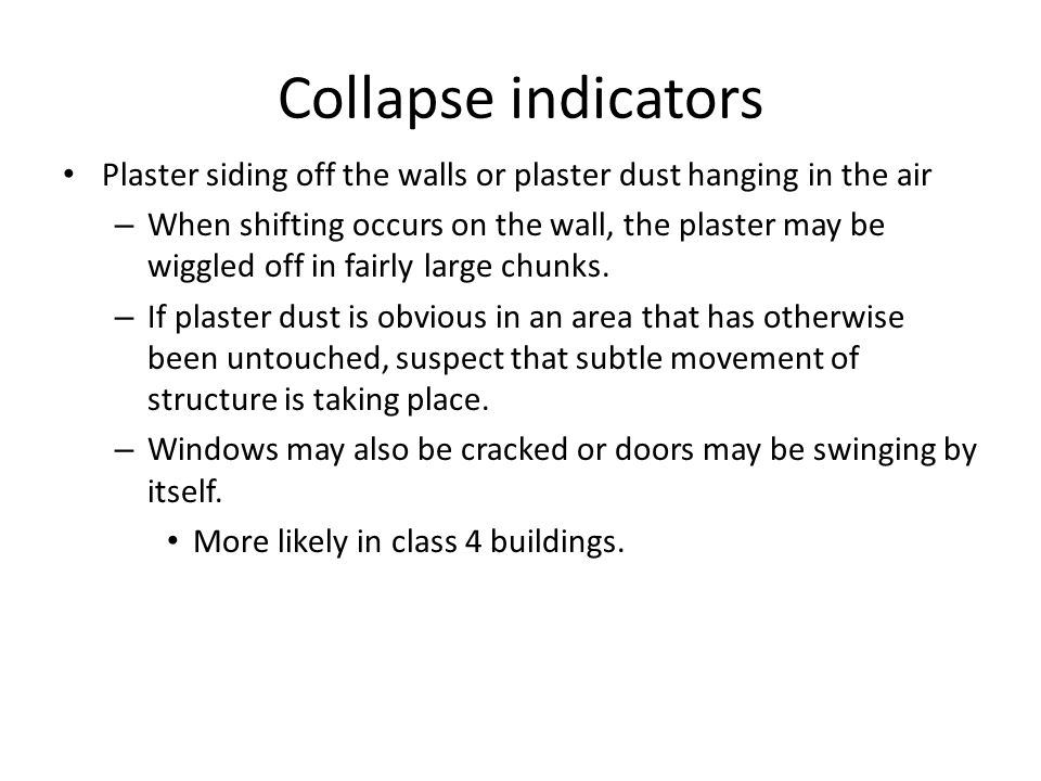 Collapse indicators Plaster siding off the walls or plaster dust hanging in the air.