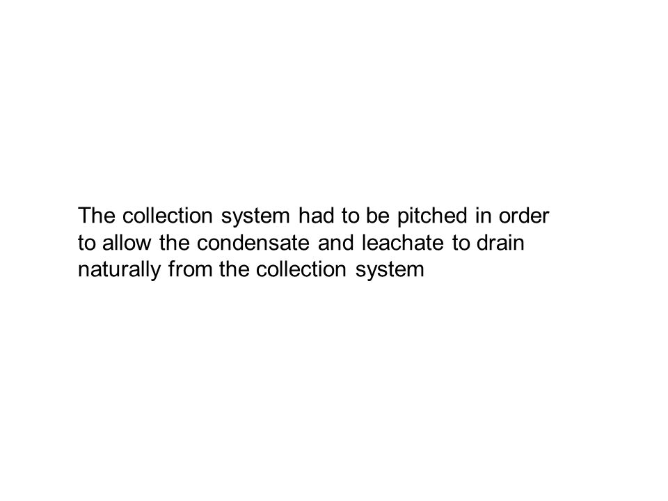 The collection system had to be pitched in order to allow the condensate and leachate to drain naturally from the collection system