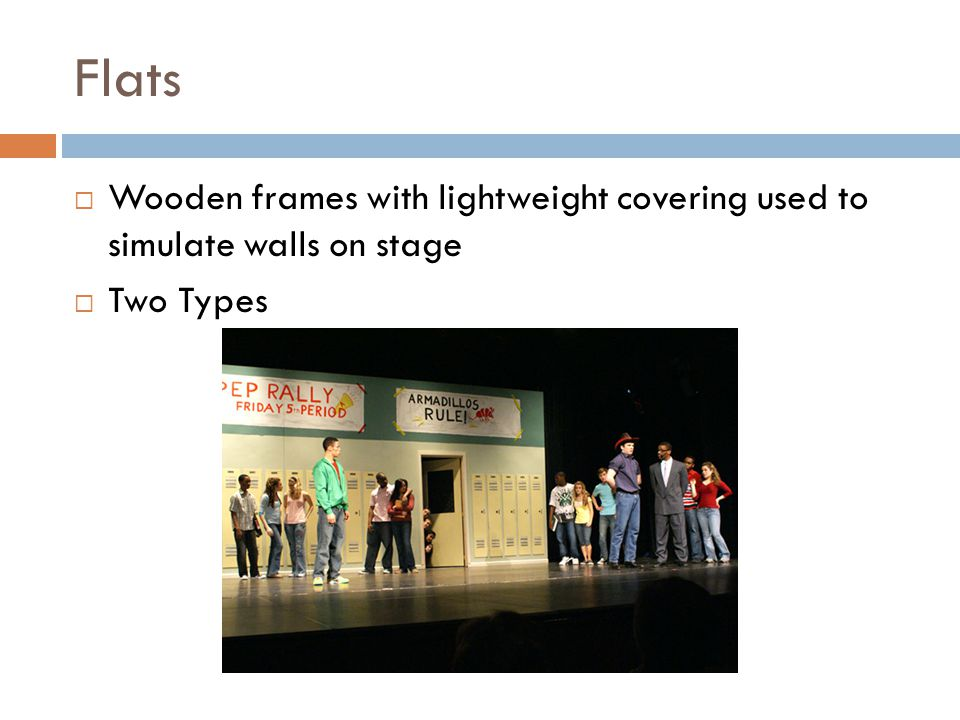 Flats Wooden frames with lightweight covering used to simulate walls on stage Two Types