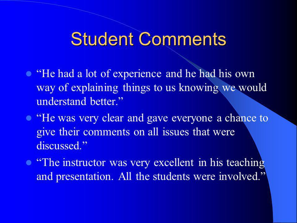 Student Comments He had a lot of experience and he had his own way of explaining things to us knowing we would understand better.