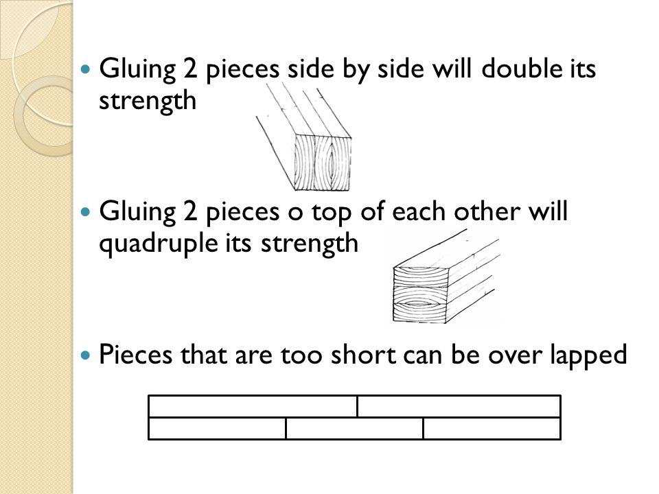 Gluing 2 pieces side by side will double its strength