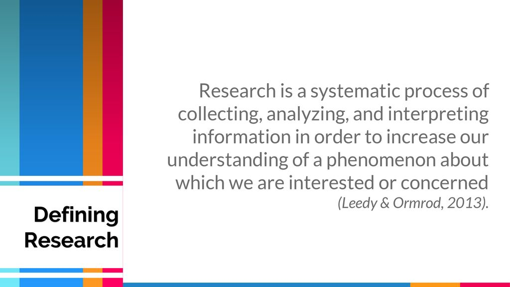 Research is a systematic process of collecting, analyzing, and interpreting information in order to increase our understanding of a phenomenon about which we are interested or concerned (Leedy & Ormrod, 2013).