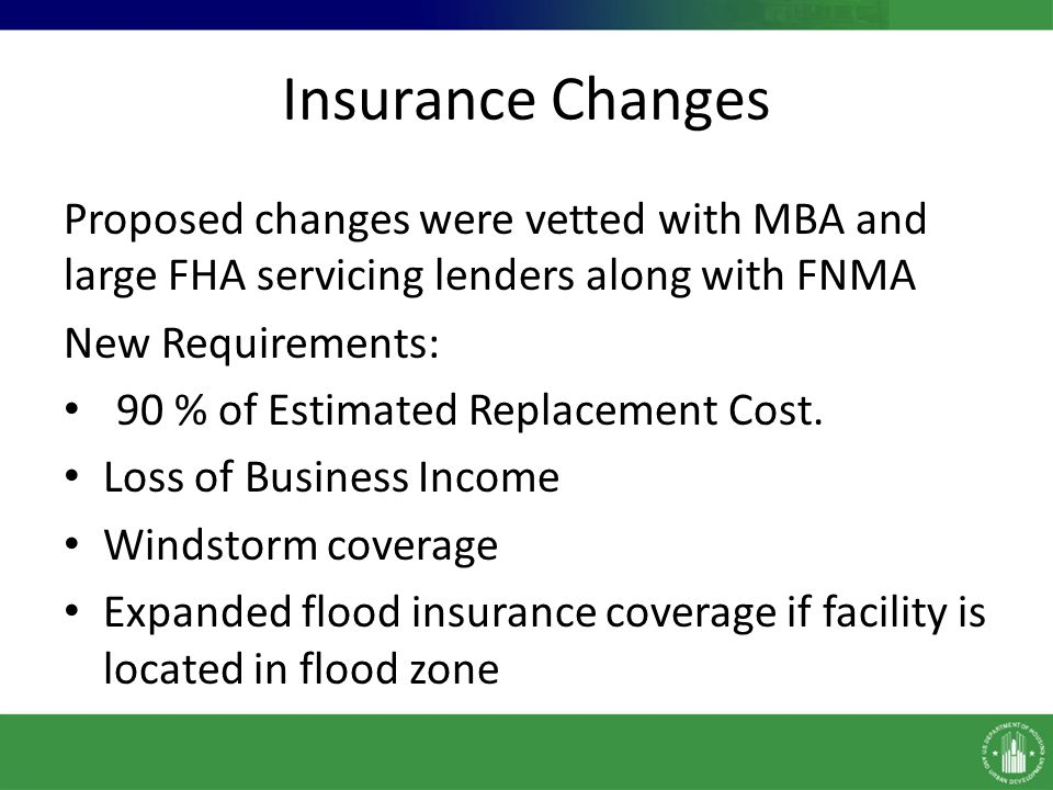 Insurance Changes Proposed changes were vetted with MBA and large FHA servicing lenders along with FNMA.