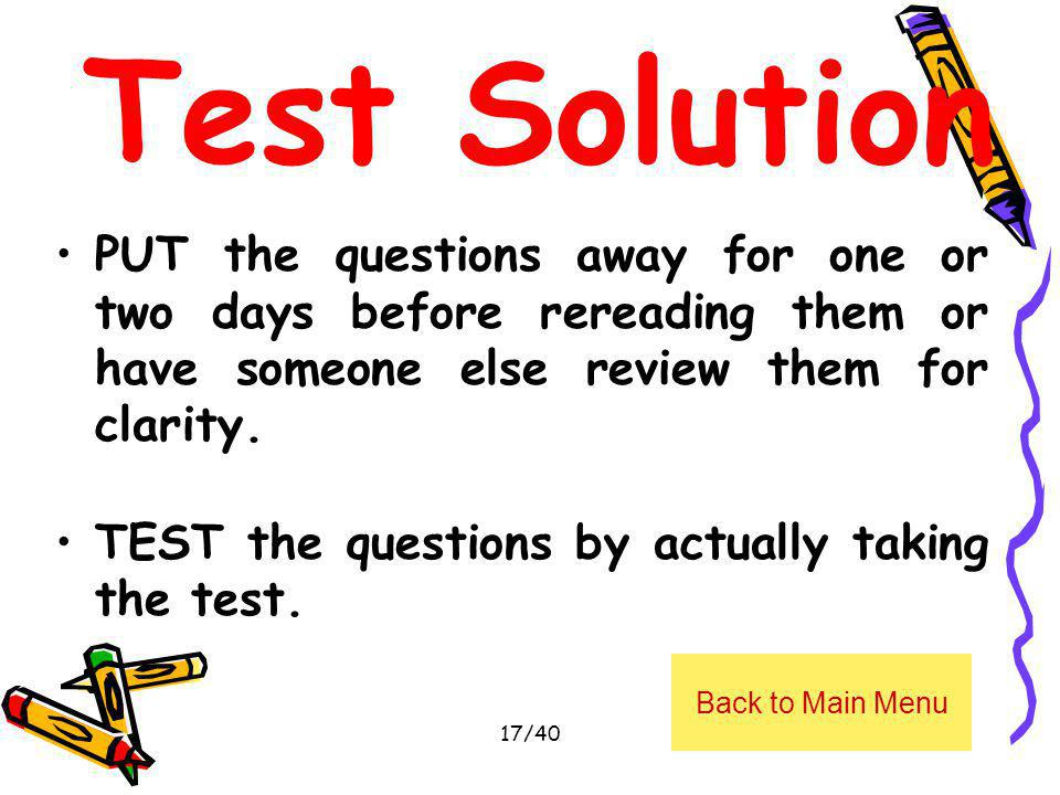 Test Solution PUT the questions away for one or two days before rereading them or have someone else review them for clarity.