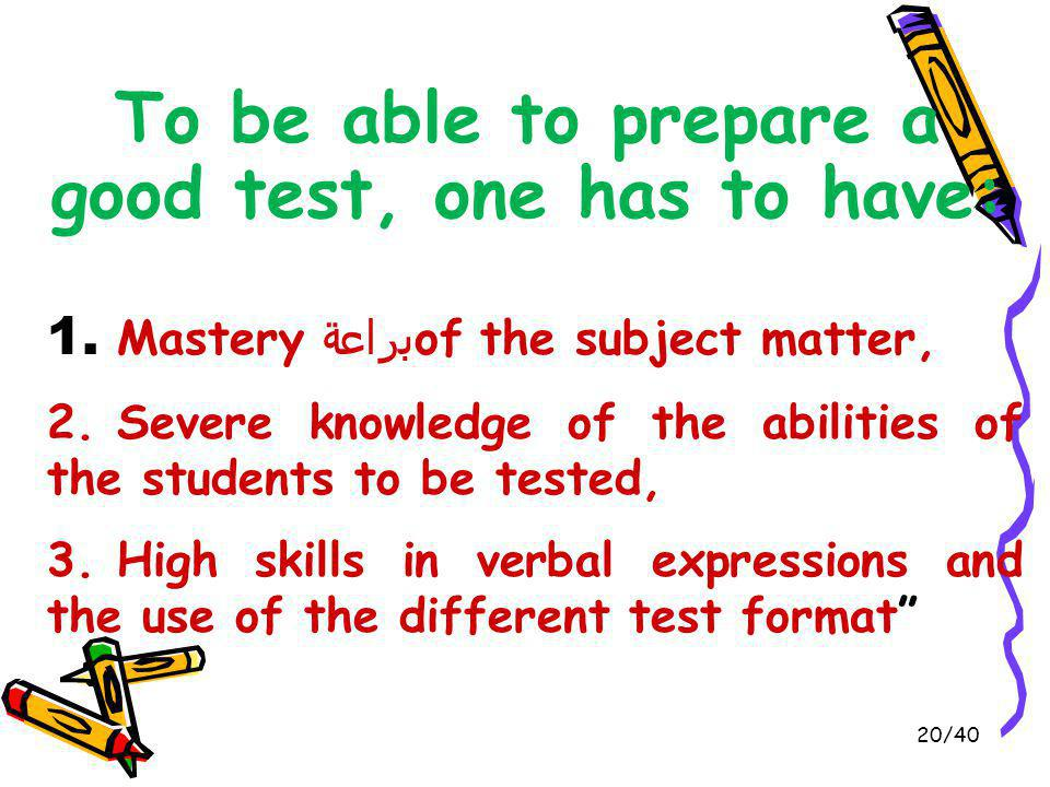 To be able to prepare a good test, one has to have: