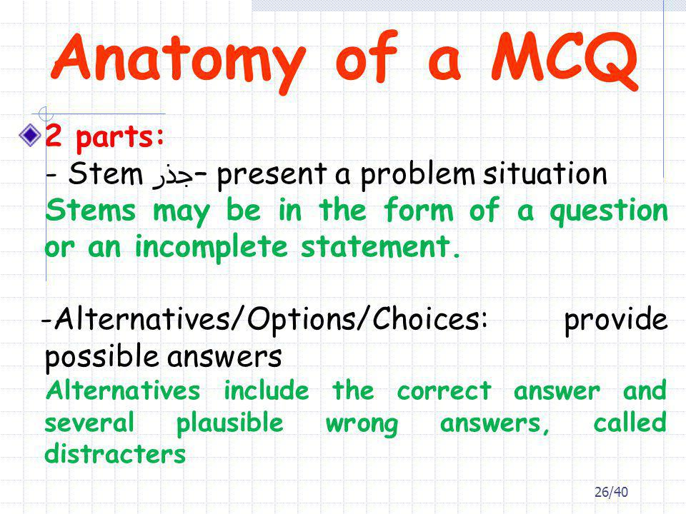Anatomy of a MCQ 2 parts: - Stem جذر– present a problem situation