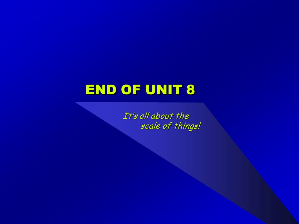 END OF UNIT 8 It's all about the scale of things!