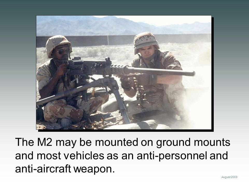 The M2 may be mounted on ground mounts and most vehicles as an anti-personnel and anti-aircraft weapon.