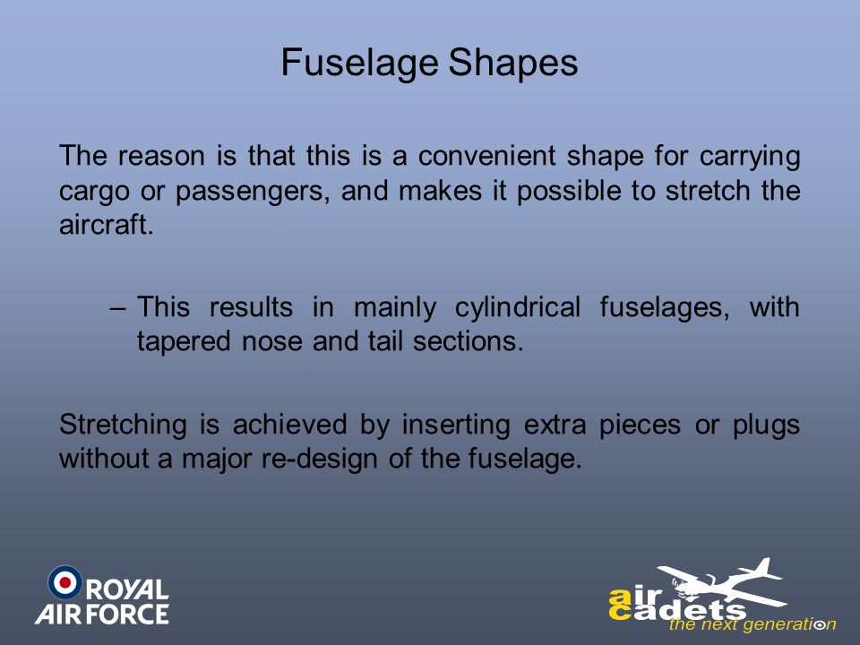 Fuselage Shapes The reason is that this is a convenient shape for carrying cargo or passengers, and makes it possible to stretch the aircraft.