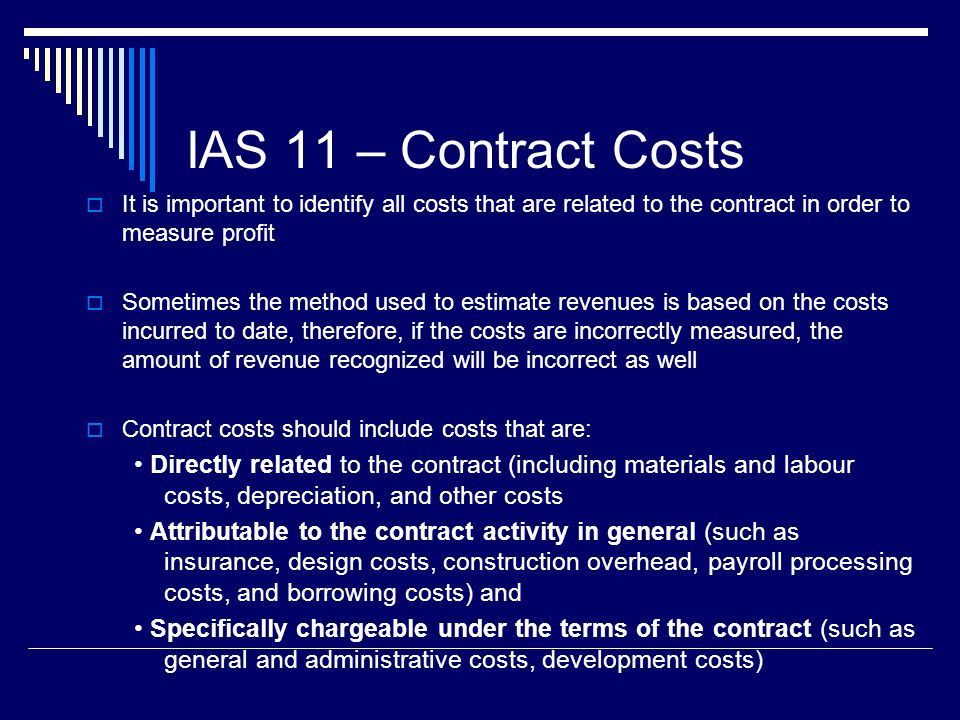 IAS 11 – Contract Costs It is important to identify all costs that are related to the contract in order to measure profit.