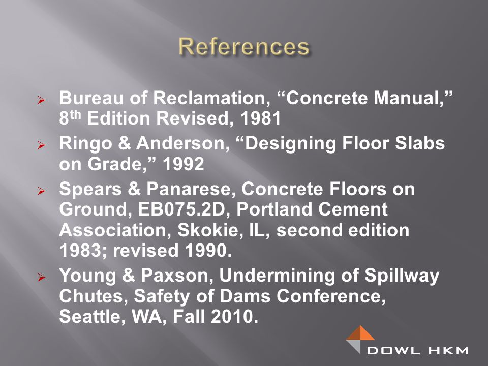References Bureau of Reclamation, Concrete Manual, 8th Edition Revised, 1981. Ringo & Anderson, Designing Floor Slabs on Grade, 1992.