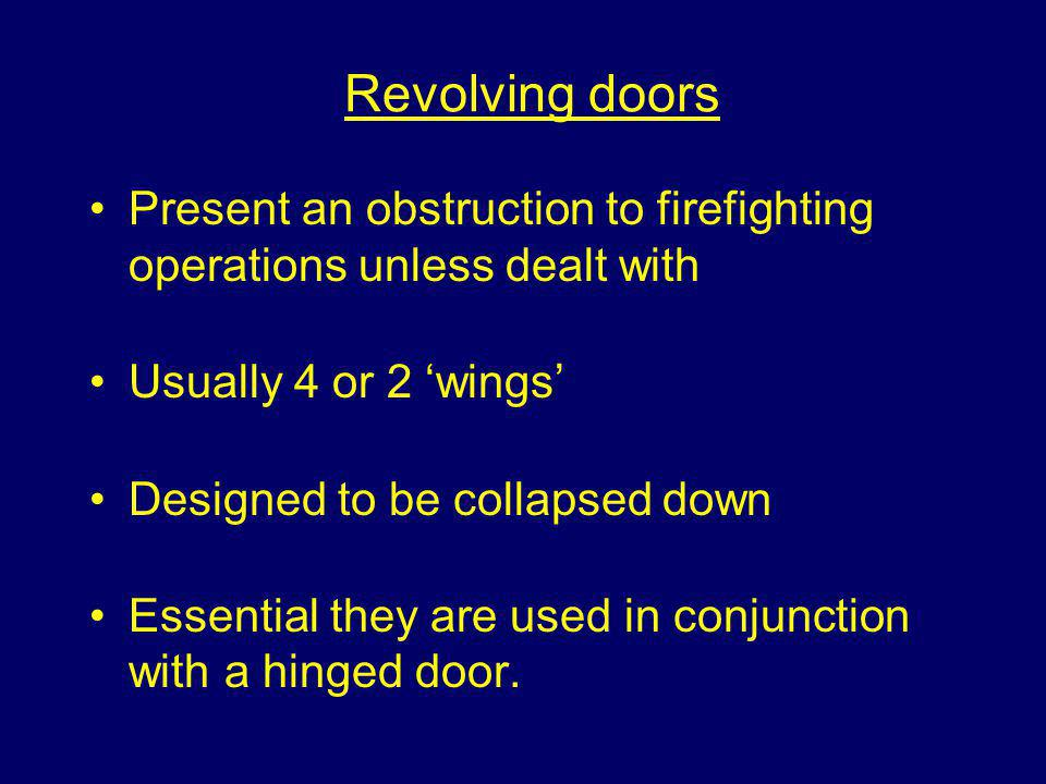 Revolving doors Present an obstruction to firefighting operations unless dealt with. Usually 4 or 2 'wings'