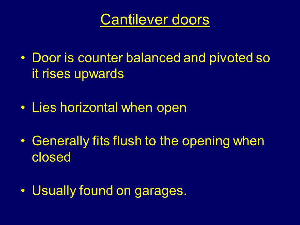 Cantilever doors Door is counter balanced and pivoted so it rises upwards. Lies horizontal when open.