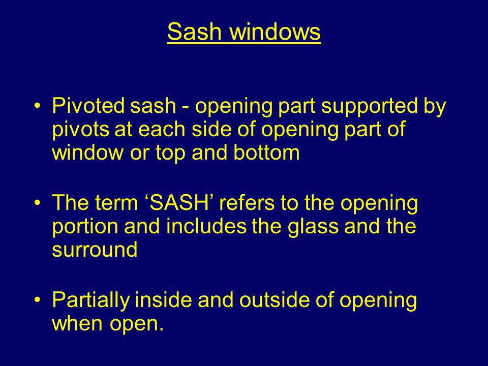 Sash windows Pivoted sash - opening part supported by pivots at each side of opening part of window or top and bottom.