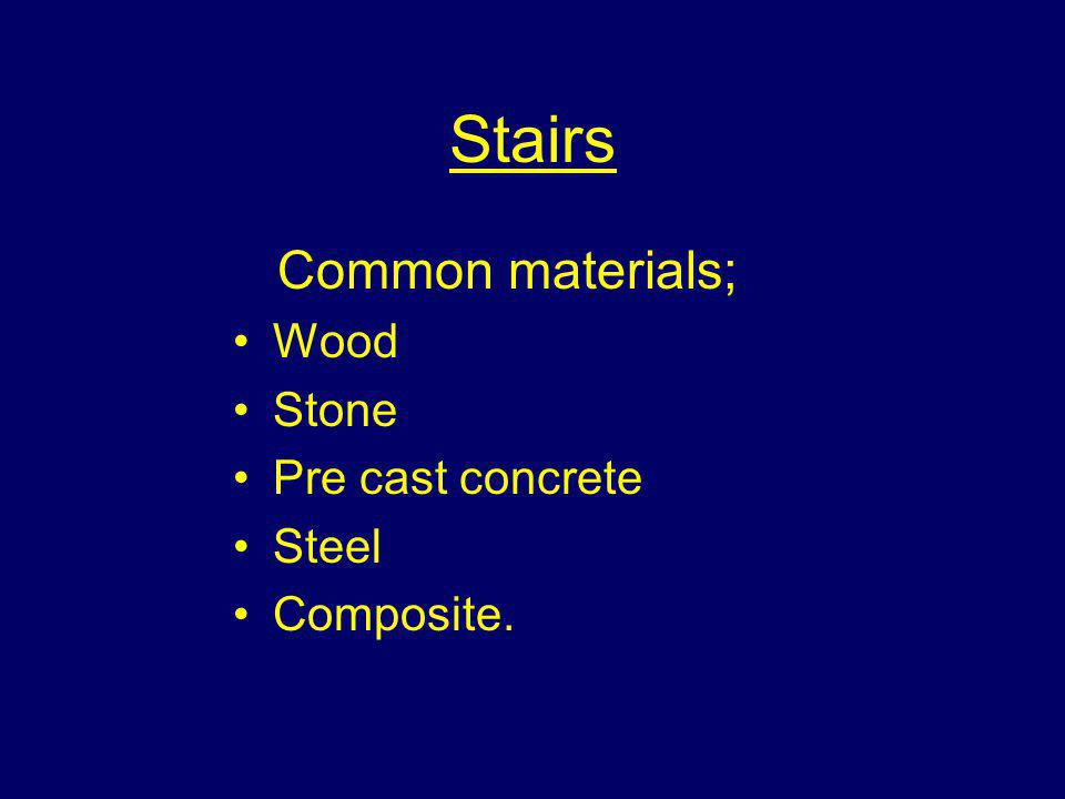 Stairs Common materials; Wood Stone Pre cast concrete Steel Composite.