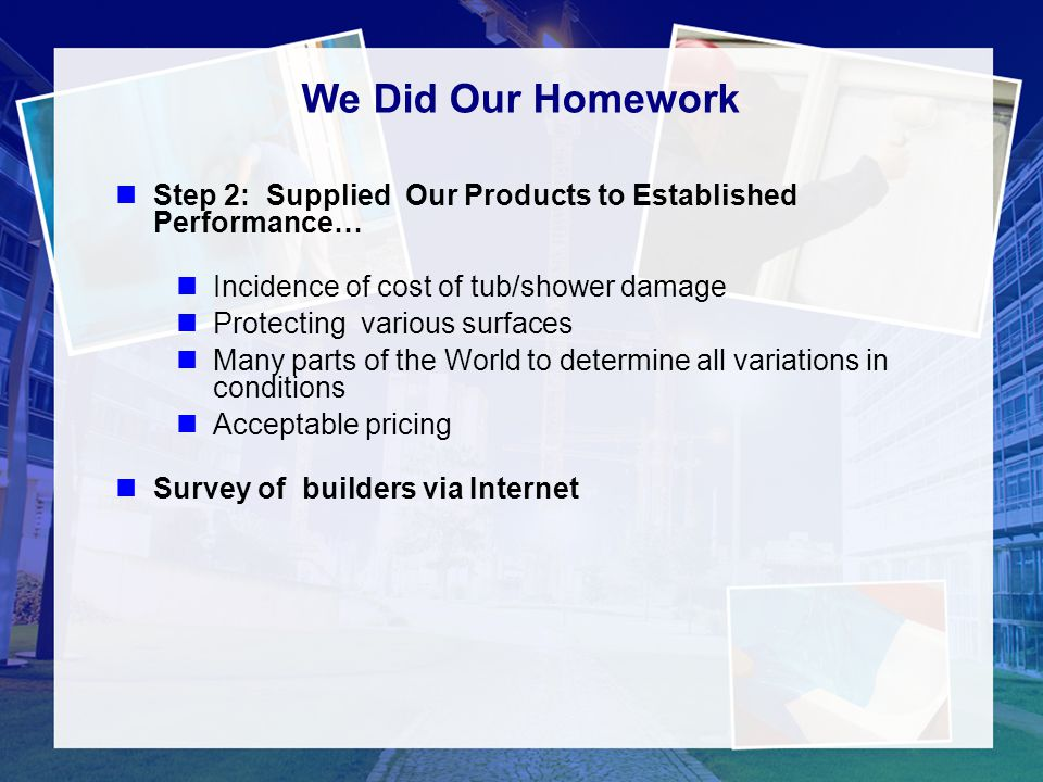 1111 We Did Our Homework. Step 2: Supplied Our Products to Established Performance… Incidence of cost of tub/shower damage.
