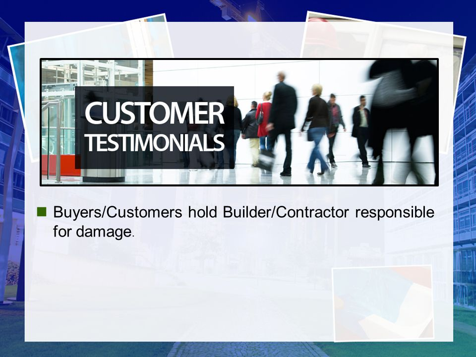 Buyers/Customers hold Builder/Contractor responsible for damage.