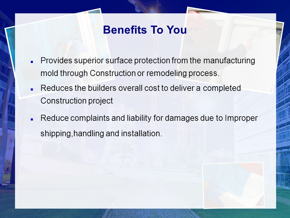 5 Benefits To You. Provides superior surface protection from the manufacturing mold through Construction or remodeling process.
