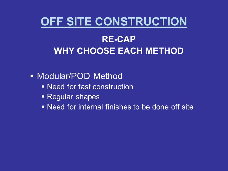OFF SITE CONSTRUCTION RE-CAP WHY CHOOSE EACH METHOD Modular/POD Method