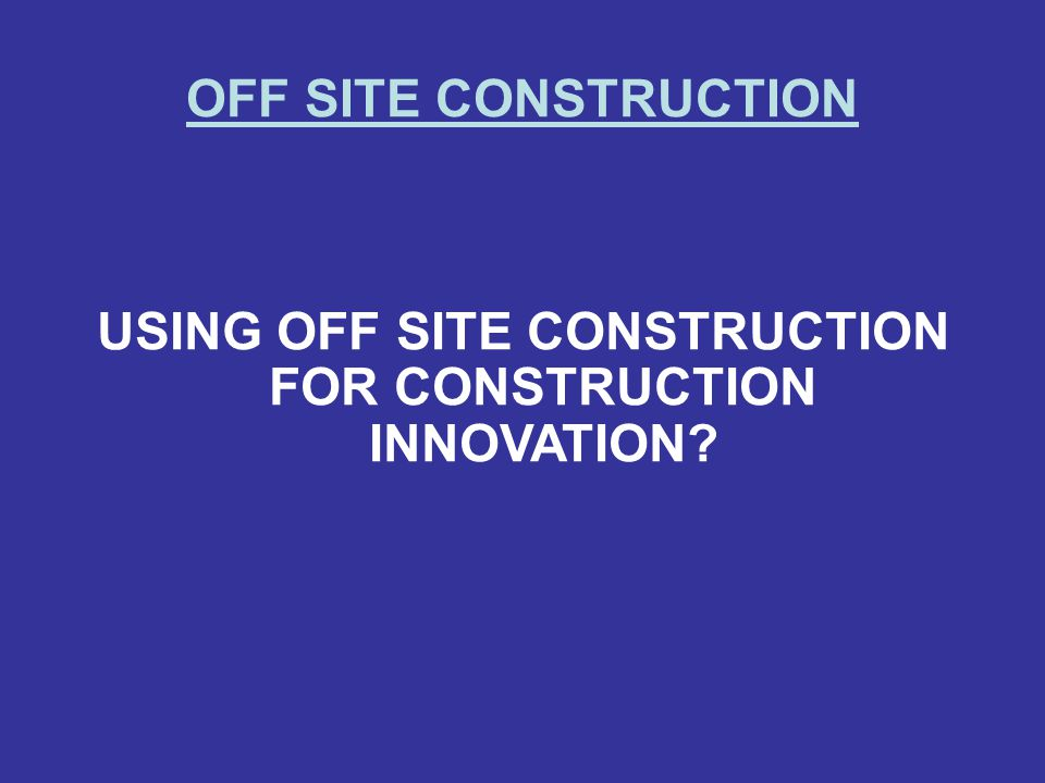 USING OFF SITE CONSTRUCTION FOR CONSTRUCTION INNOVATION