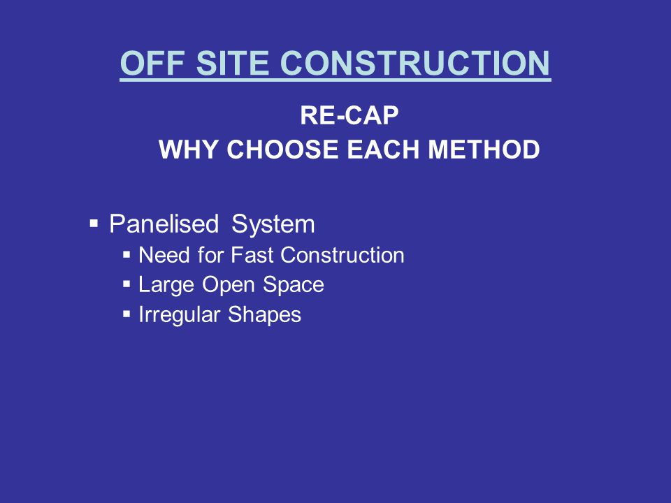 OFF SITE CONSTRUCTION RE-CAP WHY CHOOSE EACH METHOD Panelised System