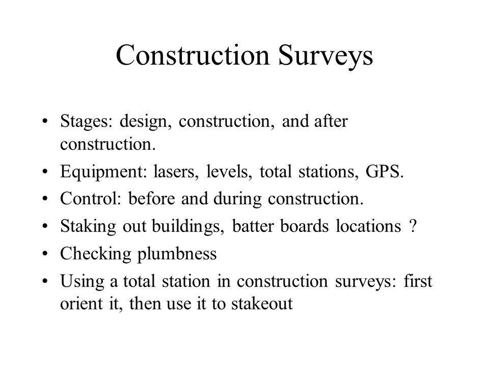 Construction Surveys Stages: design, construction, and after construction. Equipment: lasers, levels, total stations, GPS.