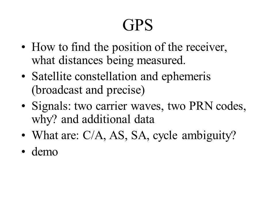 GPS How to find the position of the receiver, what distances being measured. Satellite constellation and ephemeris (broadcast and precise)