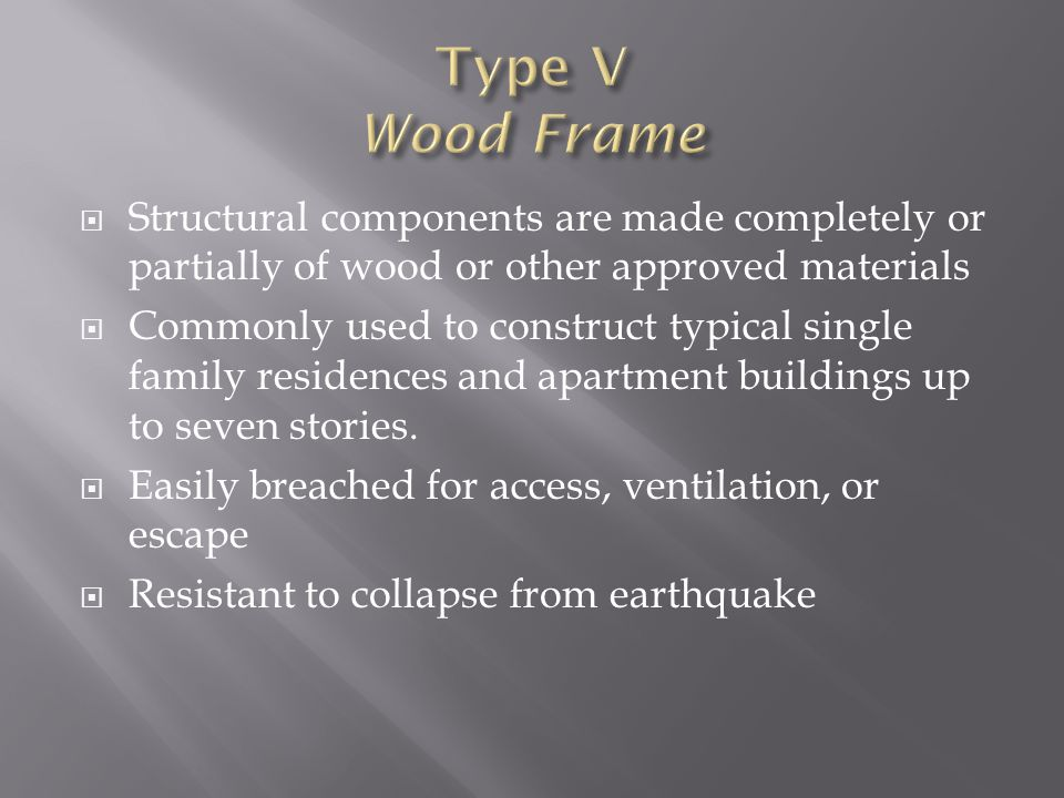 Type V Wood Frame Structural components are made completely or partially of wood or other approved materials.