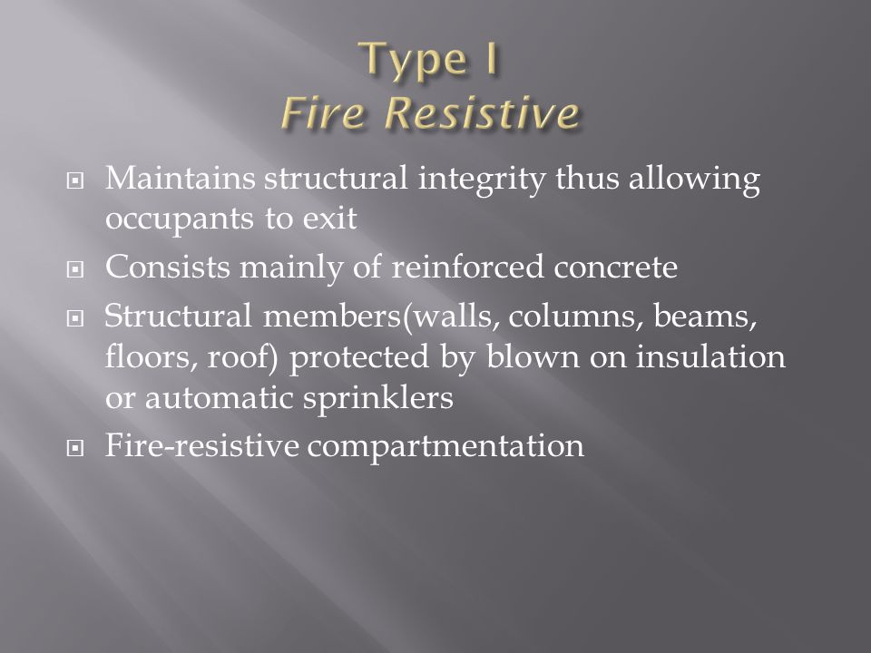 Type I Fire Resistive Maintains structural integrity thus allowing occupants to exit. Consists mainly of reinforced concrete.