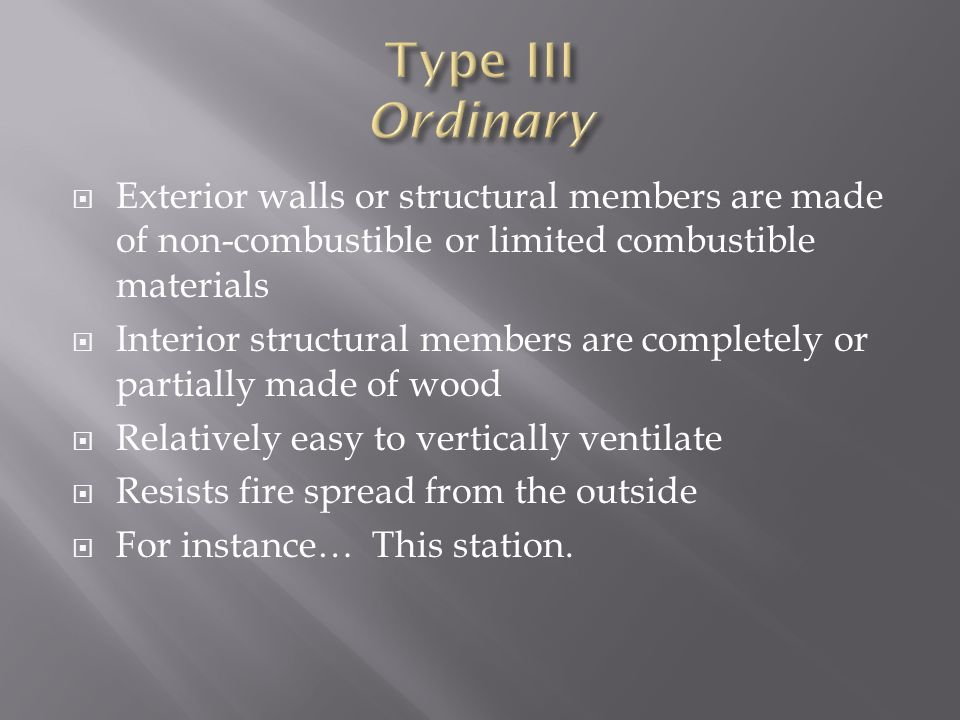 Type III Ordinary Exterior walls or structural members are made of non-combustible or limited combustible materials.