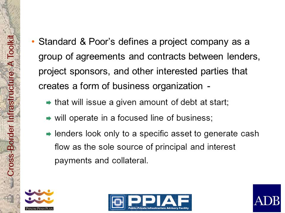 Standard & Poor's defines a project company as a group of agreements and contracts between lenders, project sponsors, and other interested parties that creates a form of business organization -