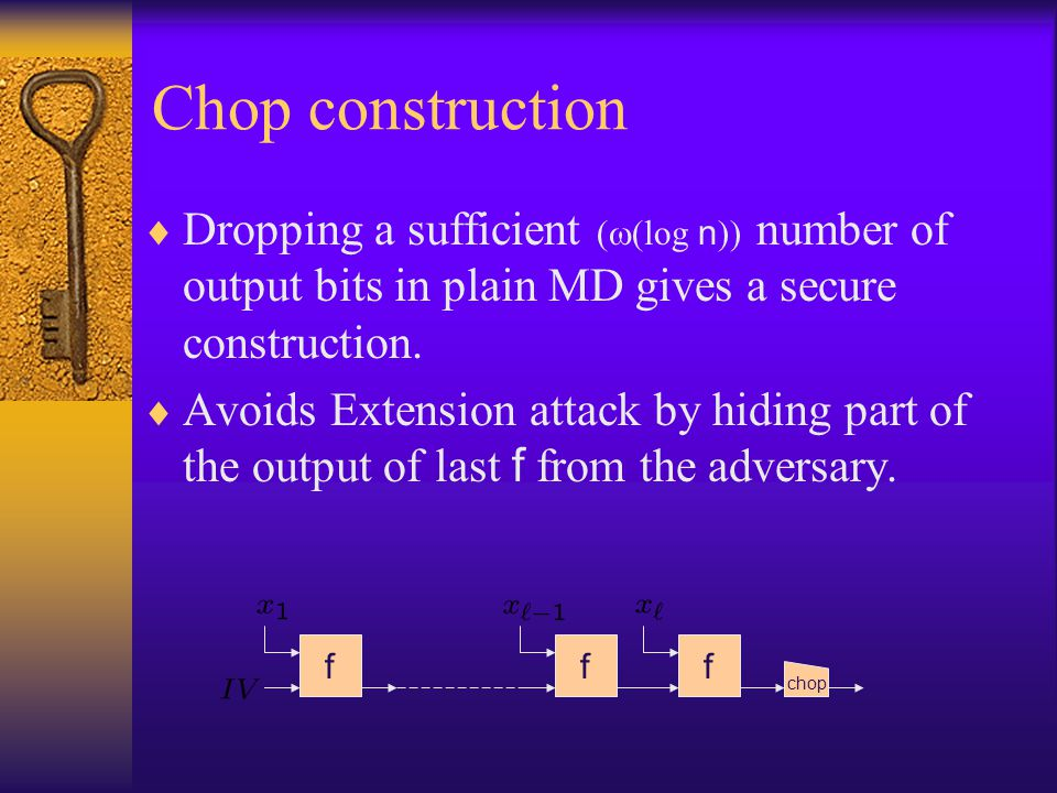 Chop construction Dropping a sufficient ((log n)) number of output bits in plain MD gives a secure construction.