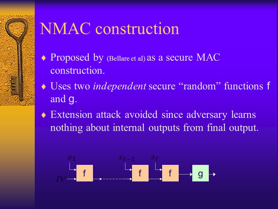 NMAC construction Proposed by (Bellare et al) as a secure MAC construction. Uses two independent secure random functions f and g.