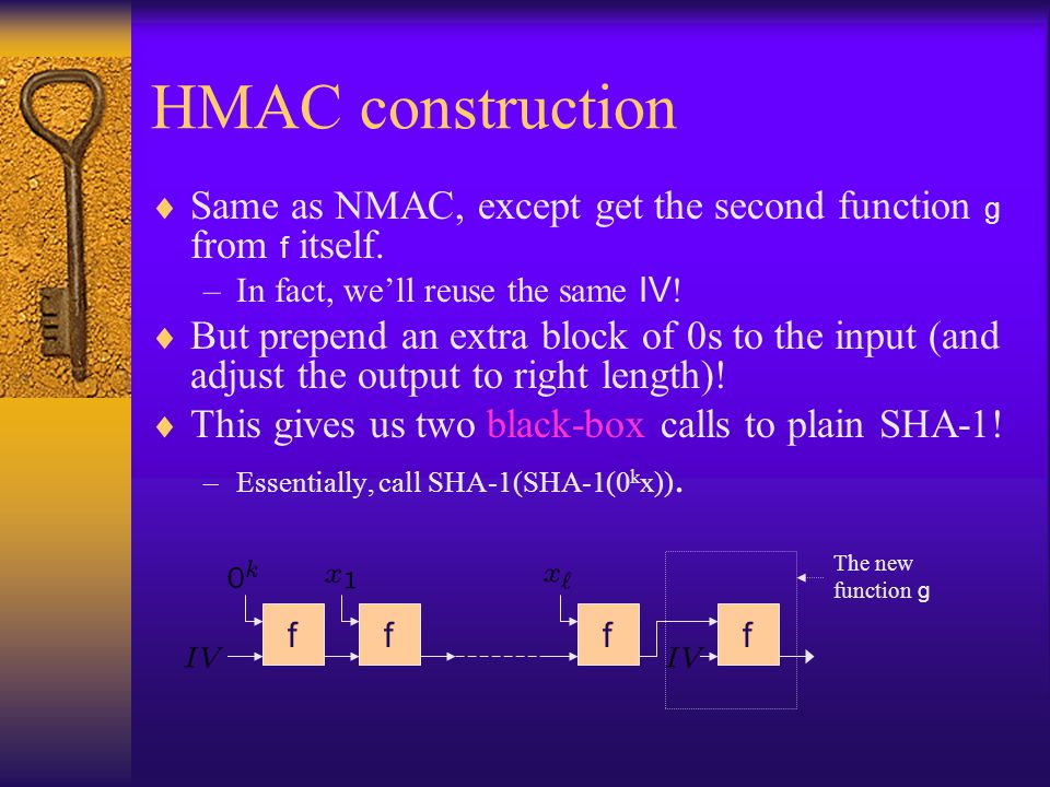 HMAC construction Same as NMAC, except get the second function g from f itself. In fact, we'll reuse the same IV!