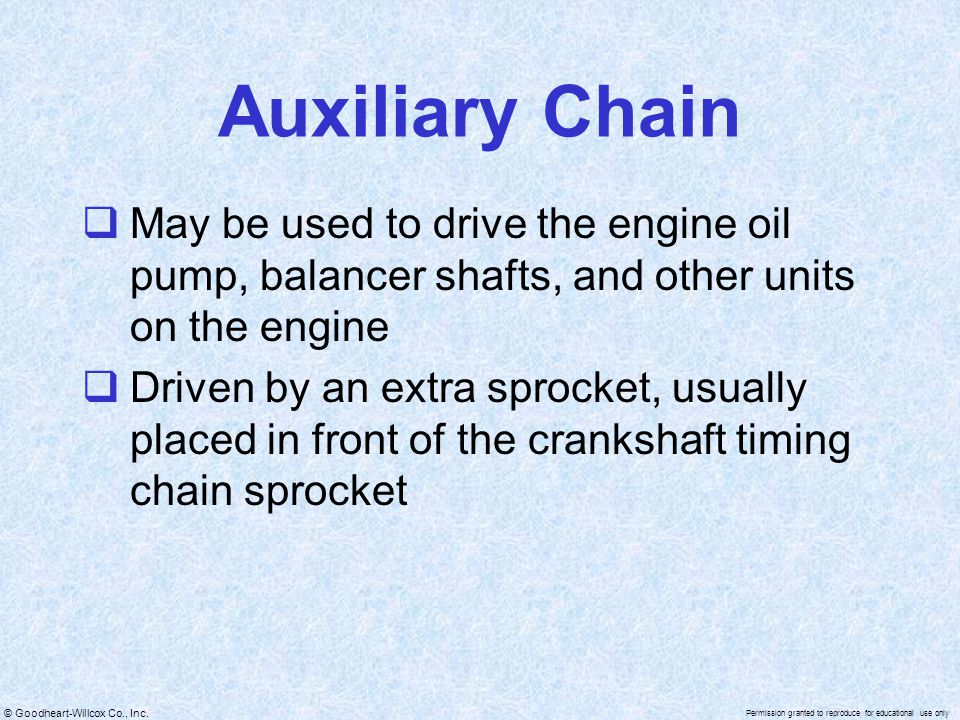 Auxiliary Chain May be used to drive the engine oil pump, balancer shafts, and other units on the engine.