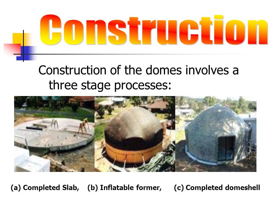 Construction Construction of the domes involves a three stage processes: (a) Completed Slab, (b) Inflatable former, (c) Completed domeshell.