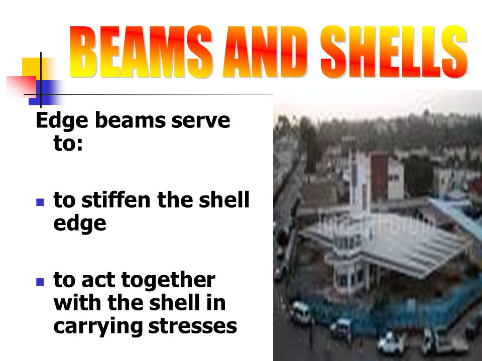 BEAMS AND SHELLS Edge beams serve to: to stiffen the shell edge