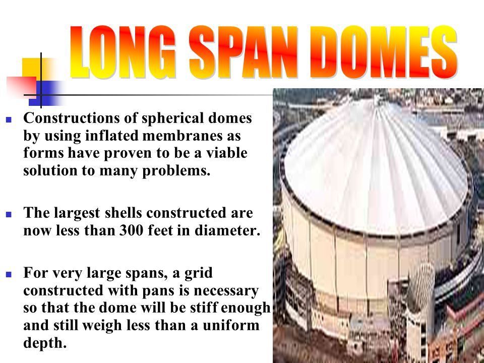 LONG SPAN DOMES Constructions of spherical domes by using inflated membranes as forms have proven to be a viable solution to many problems.