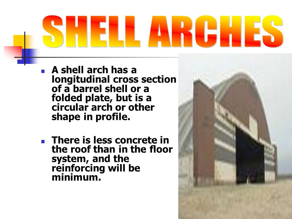 SHELL ARCHES A shell arch has a longitudinal cross section of a barrel shell or a folded plate, but is a circular arch or other shape in profile.